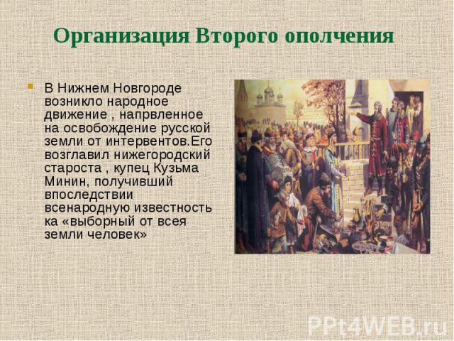 В Нижнем Новгороде возникло народное движение , напрвленное на освобождение русской земли от интервентов.Его возглавил нижегородский староста , купец Кузьма Минин, получивший впоследствии всенародную известность ка «выборный от всея земли человек» В…