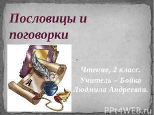 Пословицы и поговорки Чтение, 2 класс. Учитель – Бойко Людмила Андреевна.