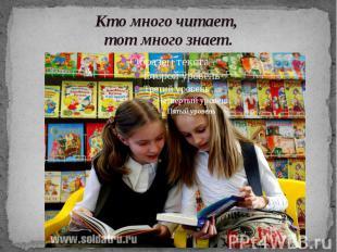 Кто много читает, тот много знает.