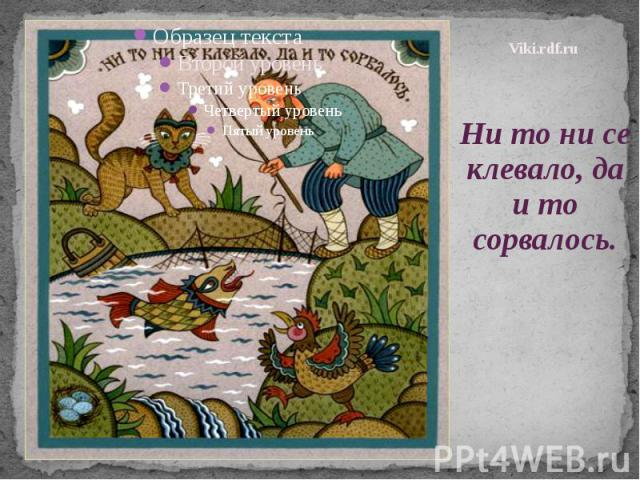 Viki.rdf.ru Ни то ни се клевало, да и то сорвалось.