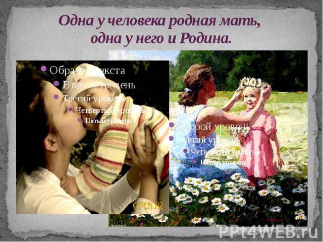 Одна у человека родная мать, одна у него и Родина.