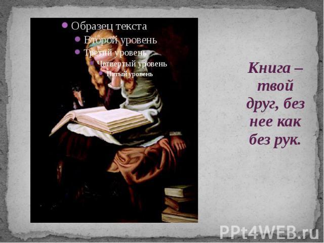 Книга – твой друг, без нее как без рук.