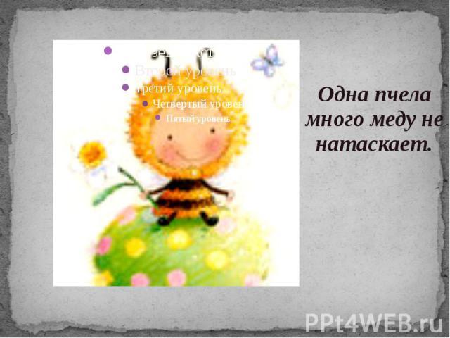 Одна пчела много меду не натаскает.