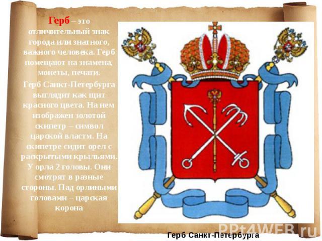 Герб – это отличительный знак города или знатного, важного человека. Герб помещают на знамена, монеты, печати. Герб – это отличительный знак города или знатного, важного человека. Герб помещают на знамена, монеты, печати. Герб Санкт-Петербурга выгля…
