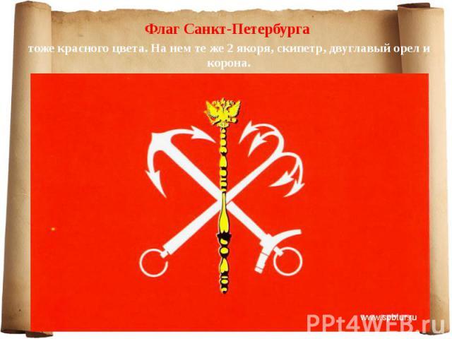 Флаг Санкт-Петербурга Флаг Санкт-Петербурга тоже красного цвета. На нем те же 2 якоря, скипетр, двуглавый орел и корона.