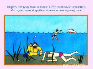 Нырять под воду можно только в специальном снаряжении, без дыхательной трубки че