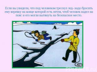Если вы увидели, что под человеком треснул лед- надо бросить ему веревку на конц