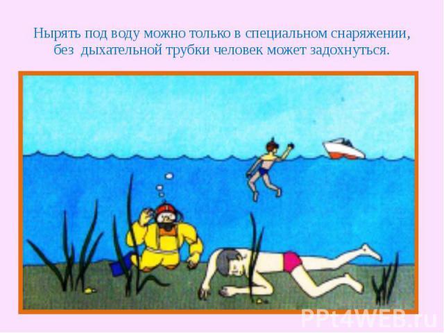Нырять под воду можно только в специальном снаряжении, без дыхательной трубки человек может задохнуться.