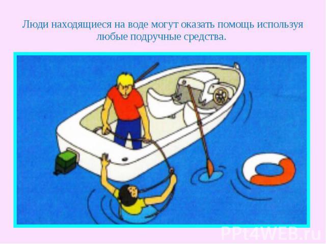 Люди находящиеся на воде могут оказать помощь используя любые подручные средства.