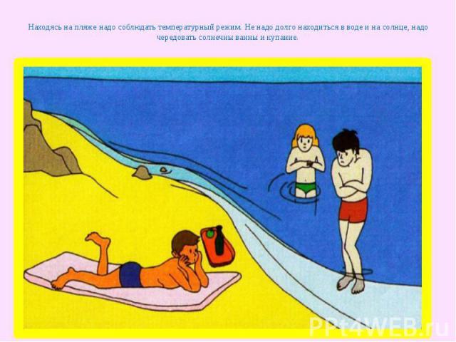 Находясь на пляже надо соблюдать температурный режим. Не надо долго находиться в воде и на солнце, надо чередовать солнечны ванны и купание.