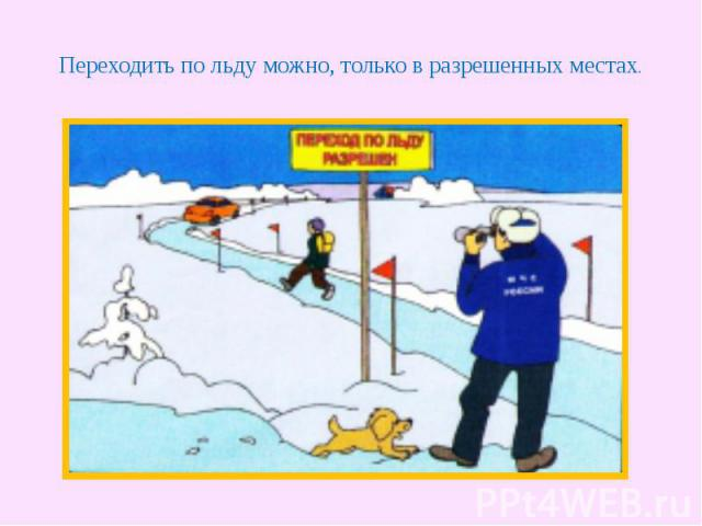Переходить по льду можно, только в разрешенных местах.