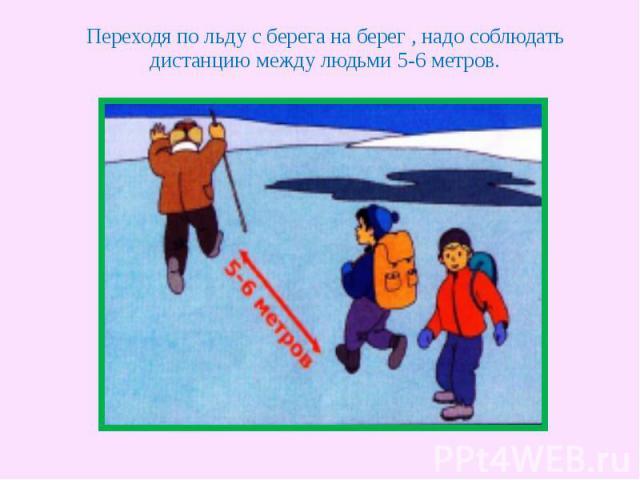 Переходя по льду с берега на берег , надо соблюдать дистанцию между людьми 5-6 метров.