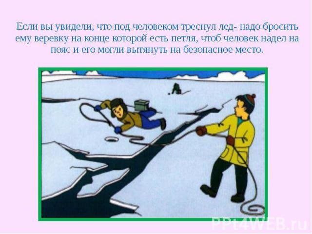 Если вы увидели, что под человеком треснул лед- надо бросить ему веревку на конце которой есть петля, чтоб человек надел на пояс и его могли вытянуть на безопасное место.