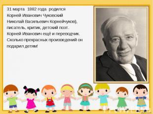 31 марта 1882 года родился 31 марта 1882 года родился Корней Иванович Чуковский