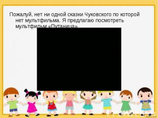 Пожалуй, нет ни одной сказки Чуковского по которой нет мультфильма. Я предлагаю
