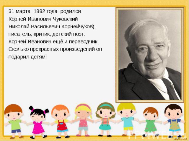 31 марта 1882 года родился 31 марта 1882 года родился Корней Иванович Чуковский Николай Васильевич Корнейчуков), писатель, критик, детский поэт. Корней Иванович ещё и переводчик. Сколько прекрасных произведений он подарил детям!