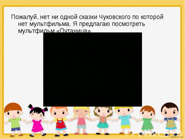 Пожалуй, нет ни одной сказки Чуковского по которой нет мультфильма. Я предлагаю посмотреть мультфильм «Путаница» Пожалуй, нет ни одной сказки Чуковского по которой нет мультфильма. Я предлагаю посмотреть мультфильм «Путаница»