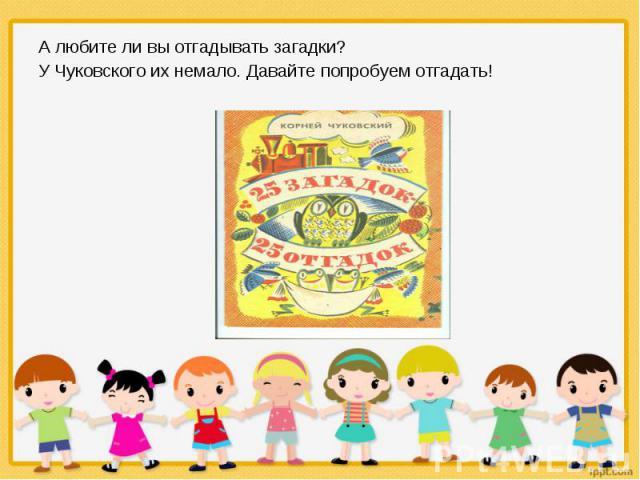 А любите ли вы отгадывать загадки? А любите ли вы отгадывать загадки? У Чуковского их немало. Давайте попробуем отгадать!