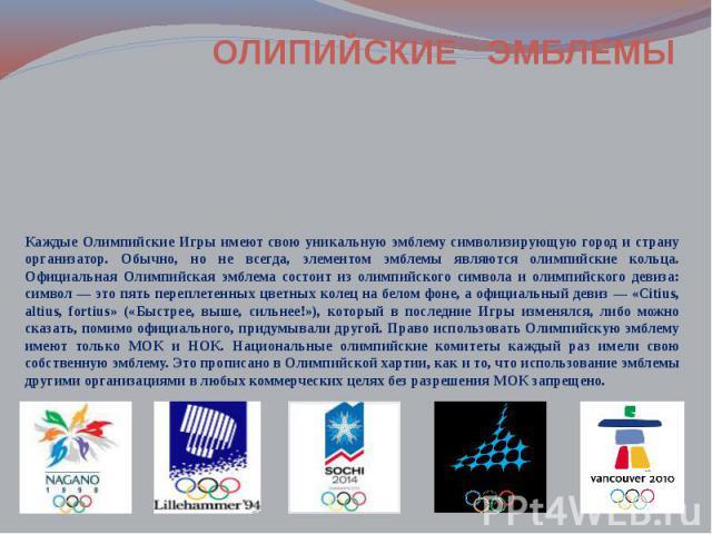 Каждые Олимпийские Игры имеют свою уникальную эмблему символизирующую город и страну организатор. Обычно, но не всегда, элементом эмблемы являются олимпийские кольца. Официальная Олимпийская эмблема состоит из олимпийского символа и олимпийского дев…