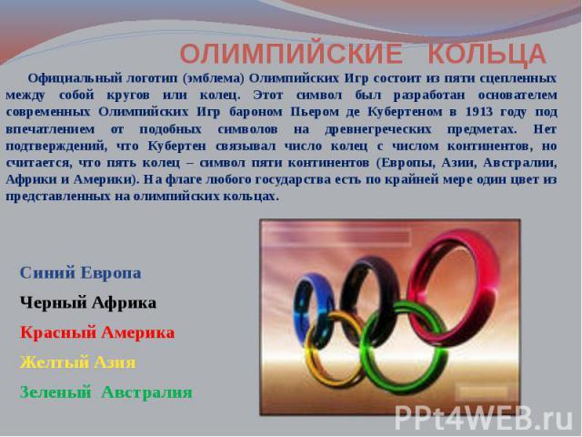 Официальный логотип (эмблема) Олимпийских Игр состоит из пяти сцепленных между собой кругов или колец. Этот символ был разработан основателем современных Олимпийских Игр бароном Пьером де Кубертеном в 1913 году под впечатлением от подобных символов …