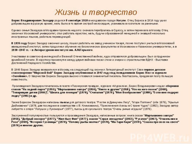 Жизнь и творчество Борис Владимирович Заходер родился 9 сентября 1918 в молдавском городе Когуле. Отец Бориса в 1914 году ушел добровольцем в русскую армию, мать была в то время сестрой милосердия, ухаживала в госпитале за ранеными. Однако семья Зах…
