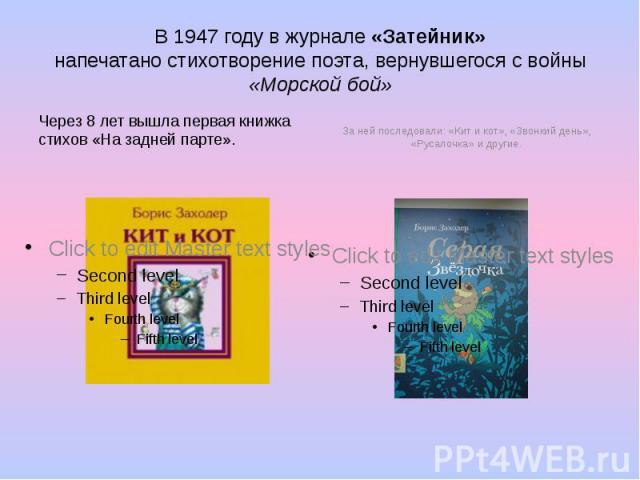 В 1947 году в журнале «Затейник» напечатано стихотворение поэта, вернувшегося с войны «Морской бой» Через 8 лет вышла первая книжка стихов «На задней парте».