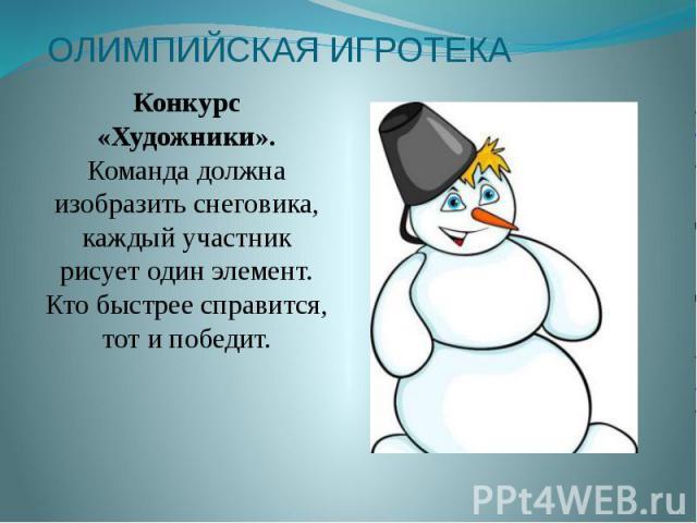 ОЛИМПИЙСКАЯ ИГРОТЕКА Конкурс «Художники». Команда должна изобразить снеговика, каждый участник рисует один элемент. Кто быстрее справится, тот и победит.