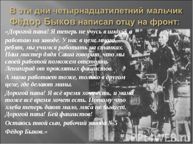 «Дорогой папа! Я теперь не учусь в школе, а «Дорогой папа! Я теперь не учусь в школе, а работаю на заводе. У нас в цехе много ребят, мы учимся работать на станках. Наш мастер дядя Саша говорит, что мы своей работой поможем отстоять Ленинград от прок…