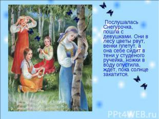 Послушалась Снегурочка, пошла с девушками. Они в лесу цветы рвут, венки плетут,