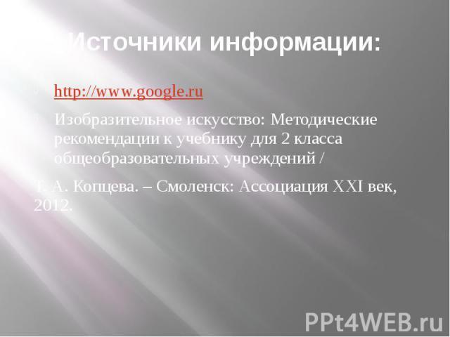 Источники информации: http://www.google.ru Изобразительное искусство: Методические рекомендации к учебнику для 2 класса общеобразовательных учреждений / Т. А. Копцева. – Смоленск: Ассоциация XXI век, 2012.