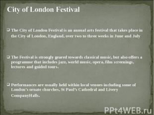 The City of London Festival is an annual arts festival that takes place in the C