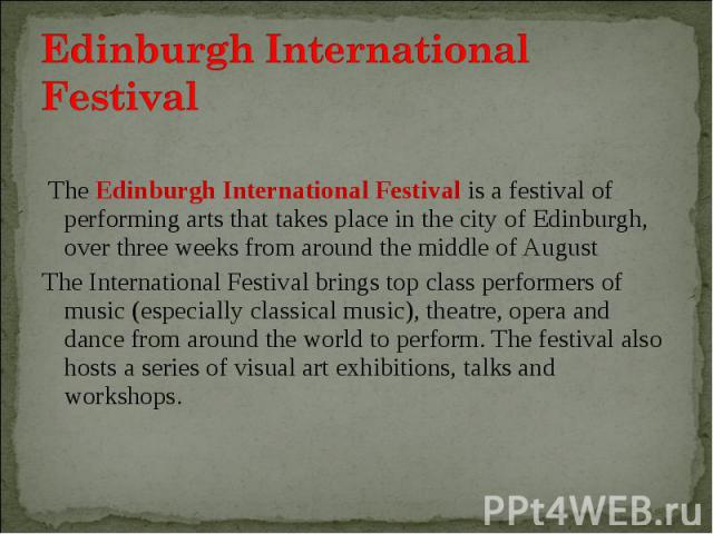The Edinburgh International Festival is a festival of performing arts that takes place in the city of Edinburgh, over three weeks from around the middle of August The Edinburgh International Festival is a festival of performing arts that takes place…
