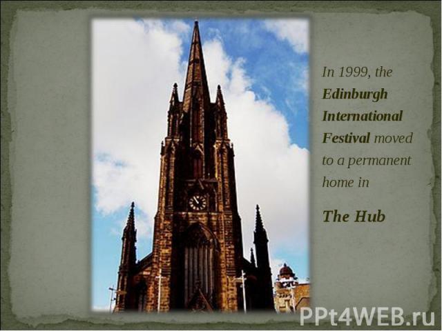 In 1999, the Edinburgh International Festival moved to a permanent home in In 1999, the Edinburgh International Festival moved to a permanent home in The Hub