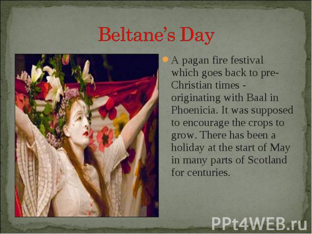 A pagan fire festival which goes back to pre-Christian times - originating with Baal in Phoenicia. It was supposed to encourage the crops to grow. There has been a holiday at the start of May in many parts of Scotland for centuries. A pagan fire fes…