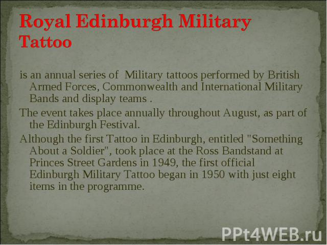 is an annual series of Military tattoos performed by British Armed Forces, Commonwealth and International Military Bands and display teams . is an annual series of Military tattoos performed by British Armed Forces, Commonwealth and International Mi…