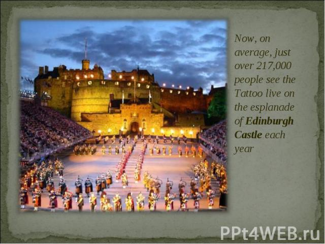 Now, on average, just over 217,000 people see the Tattoo live on the esplanade of Edinburgh Castle each year Now, on average, just over 217,000 people see the Tattoo live on the esplanade of Edinburgh Castle each year