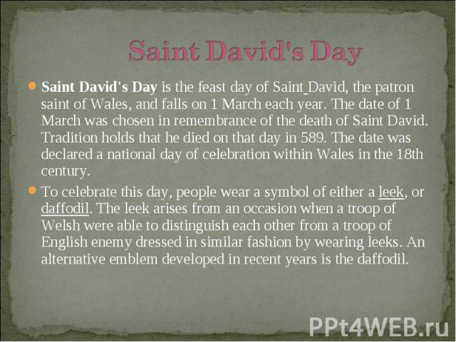 Saint David's Day is the feast day of Saint David, the patron saint of Wales, and falls on 1 March each year. The date of 1 March was chosen in remembrance of the death of Saint David. Tradition holds that he died on that day in 589. The date was de…