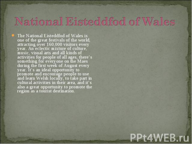 The National Eisteddfod of Wales is one of the great festivals of the world, attracting over 160,000 visitors every year. An eclectic mixture of culture, music, visual arts and all kinds of activities for people of all ages, there's something for ev…