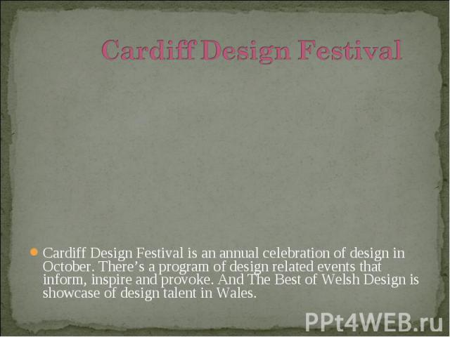 Cardiff Design Festival is an annual celebration of design in October. There's a program of design related events that inform, inspire and provoke. And The Best of Welsh Design is showcase of design talent in Wales. Cardiff Design Festival is an ann…