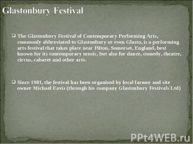 The Glastonbury Festival of Contemporary Performing Arts, commonly abbreviated to Glastonbury or even Glasto, is a performing arts festival that takes place near Pilton, Somerset, England, best known for its contemporary music, but also for dance, c…