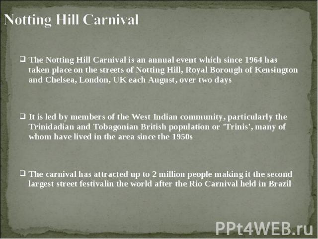 The Notting Hill Carnival is an annual event which since 1964 has taken place on the streets of Notting Hill, Royal Borough of Kensington and Chelsea, London, UK each August, over two days The Notting Hill Carnival is an annual event which since 196…