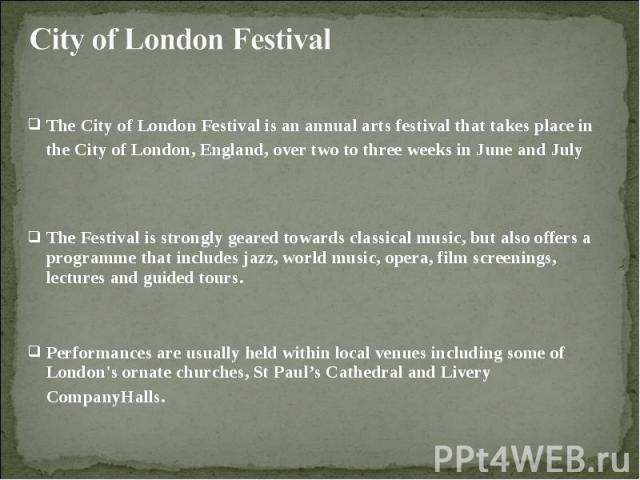 The City of London Festival is an annual arts festival that takes place in the City of London, England, over two to three weeks in June and July The City of London Festival is an annual arts festival that takes place in the City of London, England, …