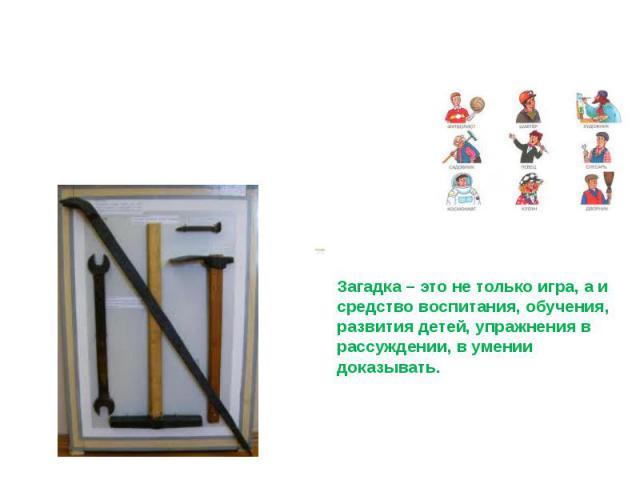 Загадки Профессии. Орудия труда. Загадка – это не только игра, а и средство воспитания, обучения, развития детей, упражнения в рассуждении, в умении доказывать.