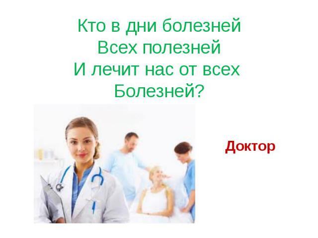 Кто в дни болезней Всех полезней И лечит нас от всех Болезней? Доктор