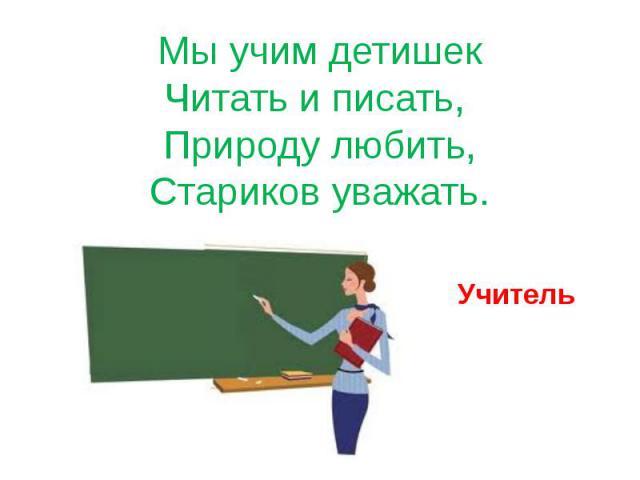 Мы учим детишек Читать и писать, Природу любить, Стариков уважать. Учитель