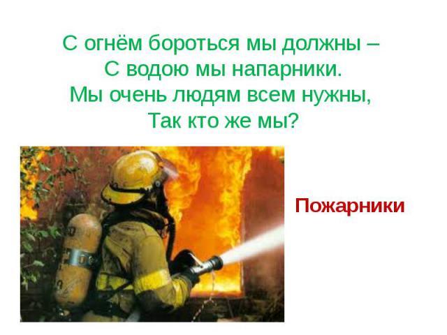 С огнём бороться мы должны – С водою мы напарники. Мы очень людям всем нужны, Так кто же мы? Пожарники