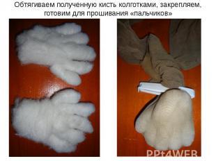 Обтягиваем полученную кисть колготками, закрепляем, готовим для прошивания «паль
