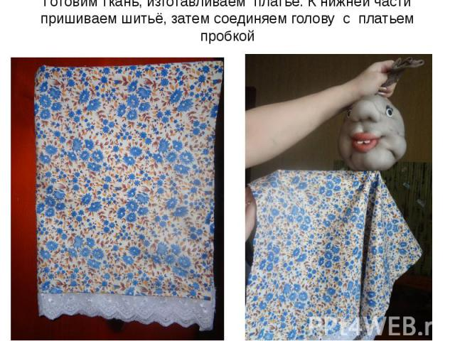 Готовим ткань, изготавливаем платье. К нижней части пришиваем шитьё, затем соединяем голову с платьем пробкой