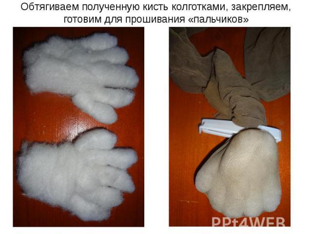 Обтягиваем полученную кисть колготками, закрепляем, готовим для прошивания «пальчиков»