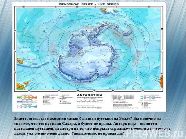Знаете ли вы, где находится самая большая пустыня на Земле? Вы конечно же скажете, что это пустыня Сахара, и будете не правы. Антарктида – является настоящей пустыней, несмотря на то, что покрыта огромным слоем льда – этот лед лежит уже очень-очень …